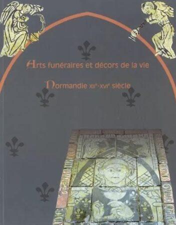 Arts funéraires et décors de la vie, Normandie XIIe-XVIe siècle